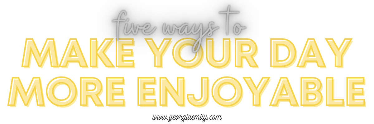 Five Ways to make your day more enjoyable